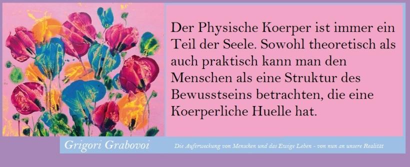 Der Physische Koerper ist immer ein Teil der Seele. Sowohl theoretisch als auch praktisch kann man den Menschen als eine Struktur des Bewusstseins betrachten, die eine Koerperliche Huelle hat.